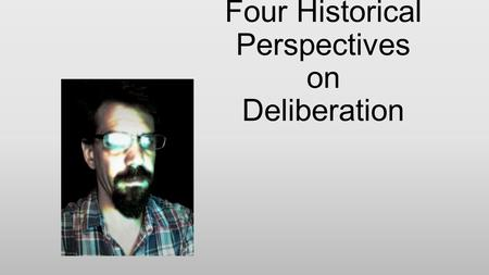 Four Historical Perspectives on Deliberation