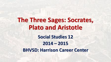 The Three Sages: Socrates, Plato and Aristotle Social Studies 12 2014 – 2015 BHVSD: Harrison Career Center.