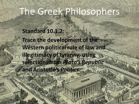 The Greek Philosophers Standard 10.1.2: Trace the development of the Western political rule of law and illegitimacy of tyranny, using selections from.