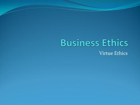 Virtue Ethics. Virtue ethics focuses not so much on principles or the consequences of action, nor even the action itself so much as on the agent, the.