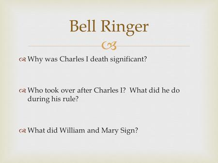   Why was Charles I death significant?  Who took over after Charles I? What did he do during his rule?  What did William and Mary Sign? Bell Ringer.