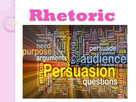 Rhetoric. What is Rhetoric? Rhetoric: 1) The art of persuasion through written, verbal or visual means.