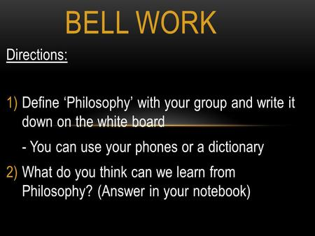 Directions: 1)Define 'Philosophy' with your group and write it down on the white board - You can use your phones or a dictionary 2)What do you think can.