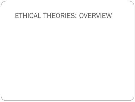 ETHICAL THEORIES: OVERVIEW. Universal Moral Theories Utilitarianism Egoism Deontology Rules-based Rights-based Virtue ethics.