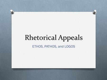 Rhetorical Appeals ETHOS, PATHOS, and LOGOS. Rhetoric: (1)The art of speaking and writing effectively. (2) Art of persuasion through language.