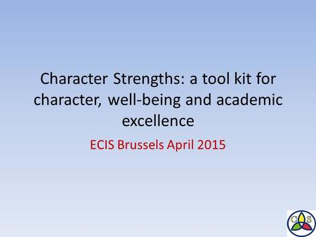 Character Strengths: a tool kit for character, well-being and academic excellence ECIS Brussels April 2015.