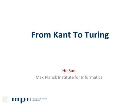 From Kant To Turing He Sun Max Planck Institute for Informatics.