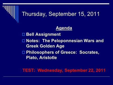 Thursday, September 15, 2011 Agenda  Bell Assignment  Notes: The Peloponnesian Wars and Greek Golden Age  Philosophers of Greece: Socrates, Plato, Aristotle.