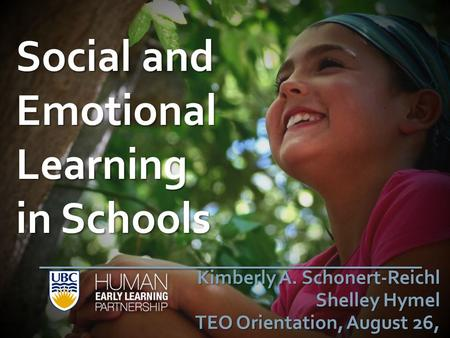 Social and Emotional Learning in Schools Kimberly A. Schonert-Reichl Shelley Hymel TEO Orientation, August 26, 2014.