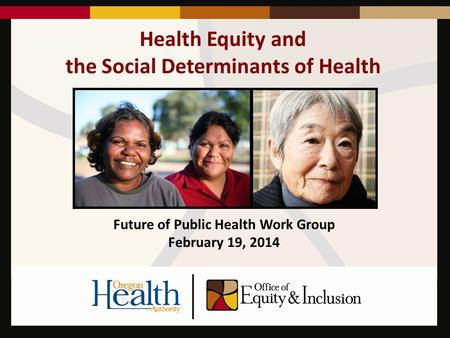 Health Equity and the Social Determinants of Health Future of Public Health Work Group February 19, 2014.