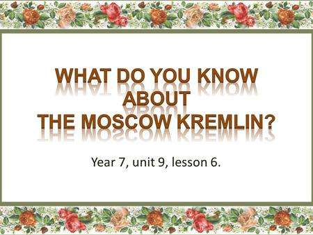 Year 7, unit 9, lesson 6.. https://www.youtube.com/watch?v=RaT5jHarcG0 https://www.youtube.com/watch?v=RaT5jHarcG0 Kremlin, Red Square, Moscow.