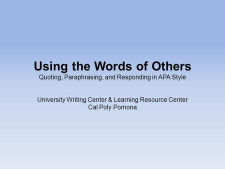 Using the Words of Others Quoting, Paraphrasing, and Responding in APA Style University Writing Center & Learning Resource Center Cal Poly Pomona.