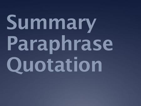 Summary Paraphrase Quotation. Summary  Condensed  In your own words  Concise, but not telegraphic.