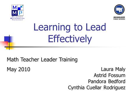 Learning to Lead Effectively Laura Maly Astrid Fossum Pandora Bedford Cynthia Cuellar Rodriguez Math Teacher Leader Training May 2010.