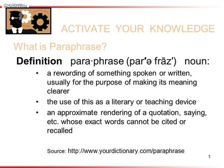 ACTIVATE YOUR KNOWLEDGE What is Paraphrase? Definition para·phrase (par′ə frāz′) noun: a rewording of something spoken or written, usually for the purpose.