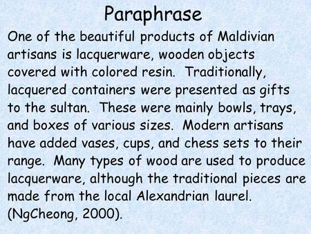 Paraphrase One of the beautiful products of Maldivian artisans is lacquerware, wooden objects covered with colored resin. Traditionally, lacquered containers.