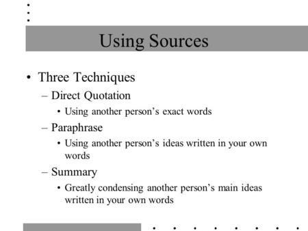 Using Sources Three Techniques –Direct Quotation Using another person's exact words –Paraphrase Using another person's ideas written in your own words.