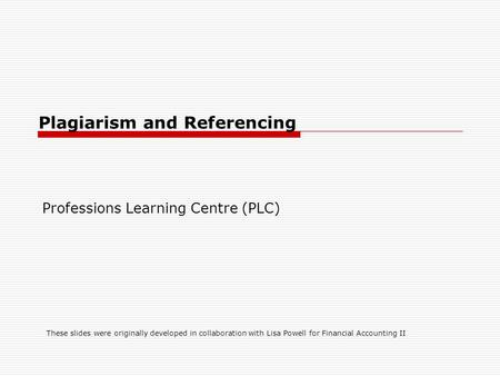 Plagiarism and Referencing Professions Learning Centre (PLC) These slides were originally developed in collaboration with Lisa Powell for Financial Accounting.