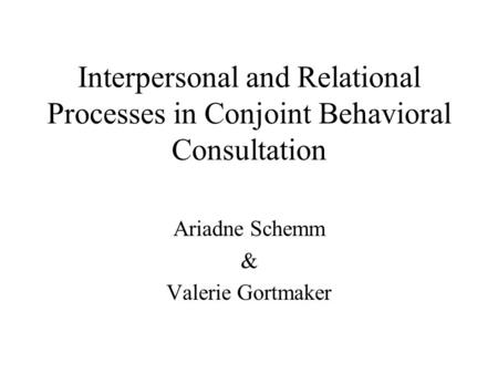 Interpersonal and Relational Processes in Conjoint Behavioral Consultation Ariadne Schemm & Valerie Gortmaker.