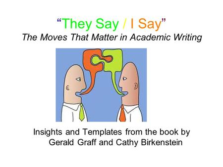 """They Say / I Say"" The Moves That Matter in Academic Writing Insights and Templates from the book by Gerald Graff and Cathy Birkenstein."
