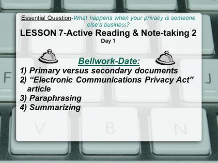Essential Question-What happens when your privacy is someone else's busine $$ ? LESSON 7-Active Reading & Note-taking 2 Day 1 Bellwork-Date: 1) Primary.