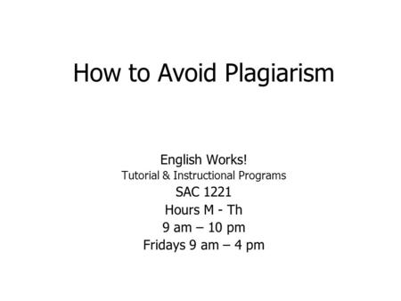 How to Avoid Plagiarism English Works! Tutorial & Instructional Programs SAC 1221 Hours M - Th 9 am – 10 pm Fridays 9 am – 4 pm.