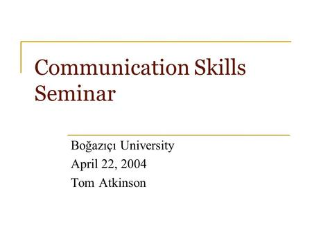 Communication Skills Seminar Boğazıçı University April 22, 2004 Tom Atkinson.