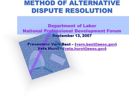 BASIC MEDIATION AS A METHOD OF ALTERNATIVE DISPUTE RESOLUTION Department of Labor National Professional Development Forum September 13, 2007 Presenters: