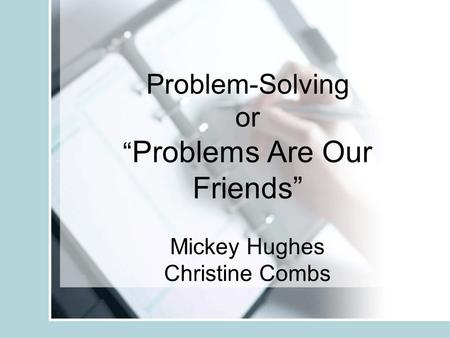 "Problem-Solving or "" Problems Are Our Friends"" Mickey Hughes Christine Combs."