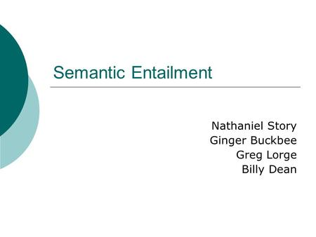 Semantic Entailment Nathaniel Story Ginger Buckbee Greg Lorge Billy Dean.