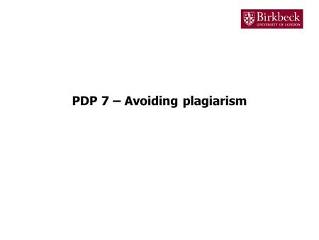 PDP 7 – Avoiding plagiarism. Plagiarism Plagiarism is the act of copying somebody else's work and presenting it as your own Examples of plagiarism are: