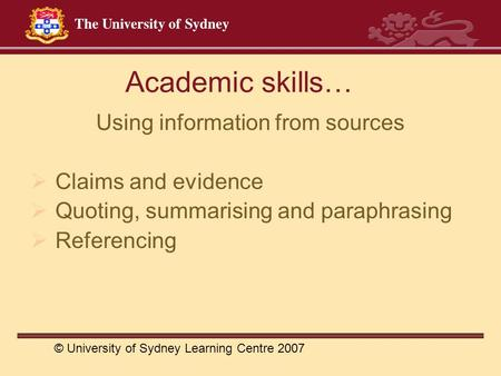 Academic skills… Using information from sources  Claims and evidence  Quoting, summarising and paraphrasing  Referencing © University of Sydney Learning.