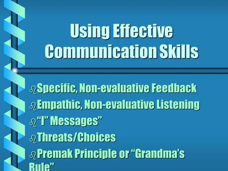 "Using Effective Communication Skills b Specific, Non-evaluative Feedback b Empathic, Non-evaluative Listening b ""I"" Messages"" b Threats/Choices b Premak."