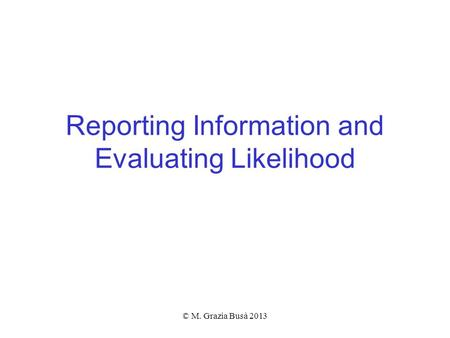 Reporting Information and Evaluating Likelihood © M. Grazia Busà 2013.