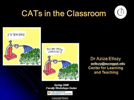 CATs in the Classroom Spring 2008 Faculty Workshops Series Dr Aziza Ellozy Center for Learning and Teaching Copyright Notice.