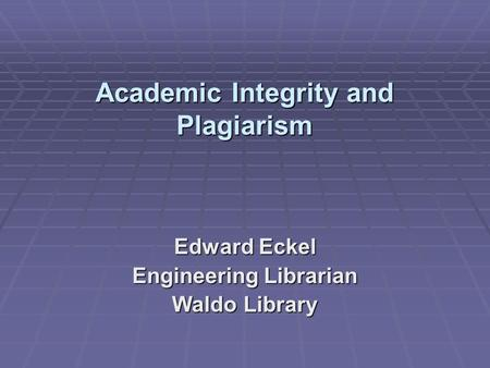 Academic Integrity and Plagiarism Academic Integrity and Plagiarism Edward Eckel Engineering Librarian Waldo Library.