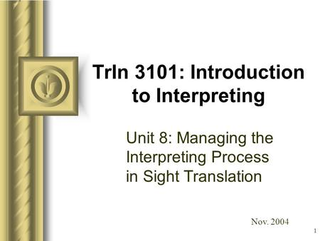 1 TrIn 3101: Introduction to Interpreting Unit 8: Managing the Interpreting Process in <strong>Sight</strong> Translation This presentation will probably involve audience.