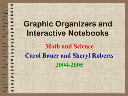Graphic Organizers and Interactive Notebooks Math and Science Carol Bauer and Sheryl Roberts 2004-2005.
