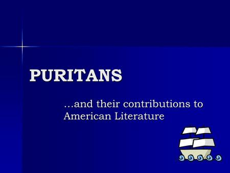 PURITANS …and their contributions to American Literature.