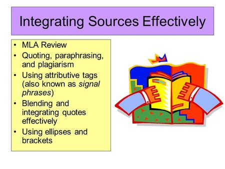 Integrating Sources Effectively MLA Review Quoting, paraphrasing, and plagiarism Using attributive tags (also known as signal phrases) Blending and integrating.