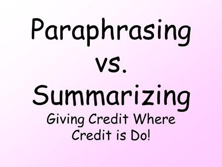 Paraphrasing vs. Summarizing Giving Credit Where Credit is Do!