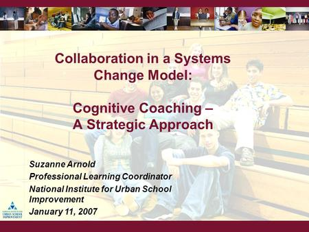 Collaboration in a Systems Change Model: Cognitive Coaching – A Strategic Approach Suzanne Arnold Professional Learning Coordinator National Institute.