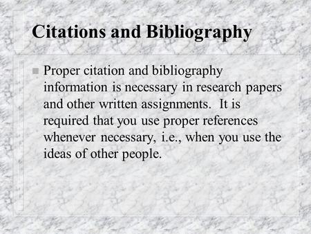 Citations and Bibliography n Proper citation and bibliography information is necessary in research papers and other written assignments. It is required.