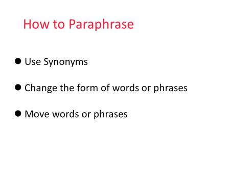 How to Paraphrase Use Synonyms Change the form of words or phrases Move words or phrases.