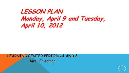 1 LESSON PLAN Monday, April 9 and Tuesday, April 10, 2012 LEARNING CENTER PERIODS 4 AND 8 Mrs. Friedman.