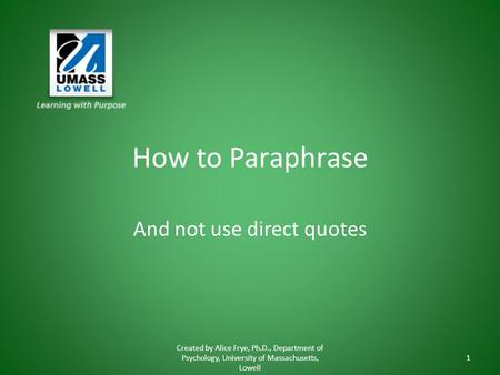 How to Paraphrase And not use direct quotes Created by Alice Frye, Ph.D., Department of Psychology, University of Massachusetts, Lowell 1.