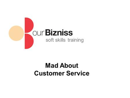 Soft skills training Mad About Customer Service. soft skills training Objectives Why customers become angry Why process is just as important as outcome.