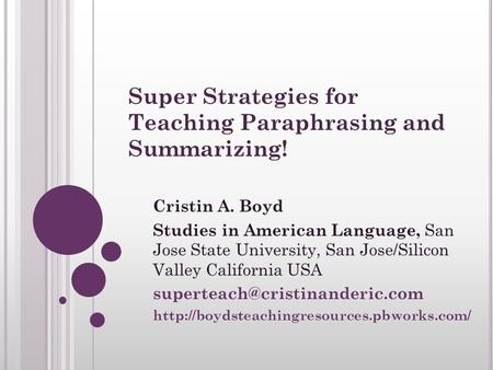 Super Strategies for Teaching Paraphrasing and Summarizing! Cristin A. Boyd Studies in American Language, San Jose State University, San Jose/Silicon Valley.