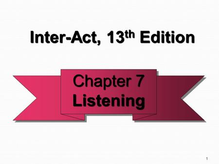 1 Chapter 7 Listening Listening Inter-Act, 13 th Edition Inter-Act, 13 th Edition.