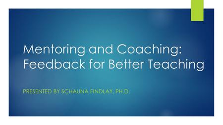 Mentoring and Coaching: Feedback for Better Teaching PRESENTED BY SCHAUNA FINDLAY, PH.D.